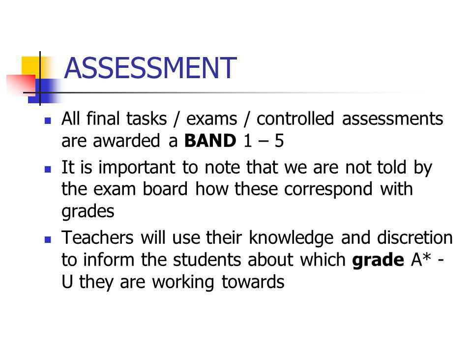 ASSESSMENT All final tasks / exams / controlled assessments are awarded a BAND 1 – 5.