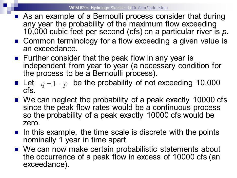 As an example of a Bernoulli process consider that during any year the probability of the maximum flow exceeding 10,000 cubic feet per second (cfs) on a particular river is p.