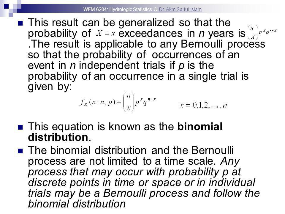 This result can be generalized so that the probability of exceedances in n years is .The result is applicable to any Bernoulli process so that the probability of occurrences of an event in n independent trials if p is the probability of an occurrence in a single trial is given by: