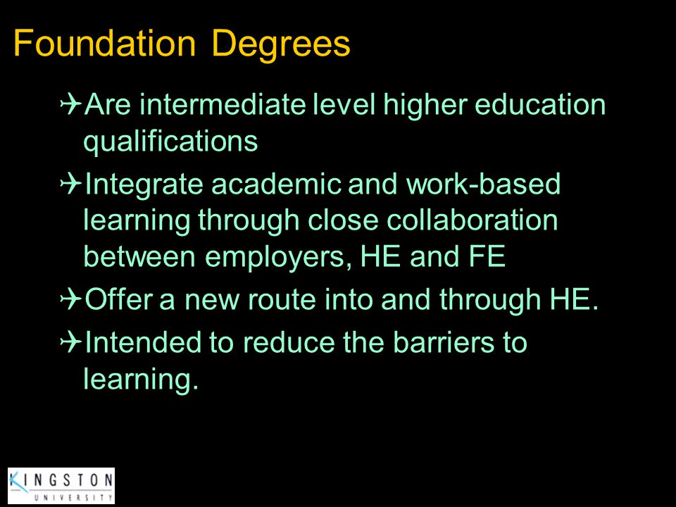 Foundation Degrees Are intermediate level higher education qualifications.