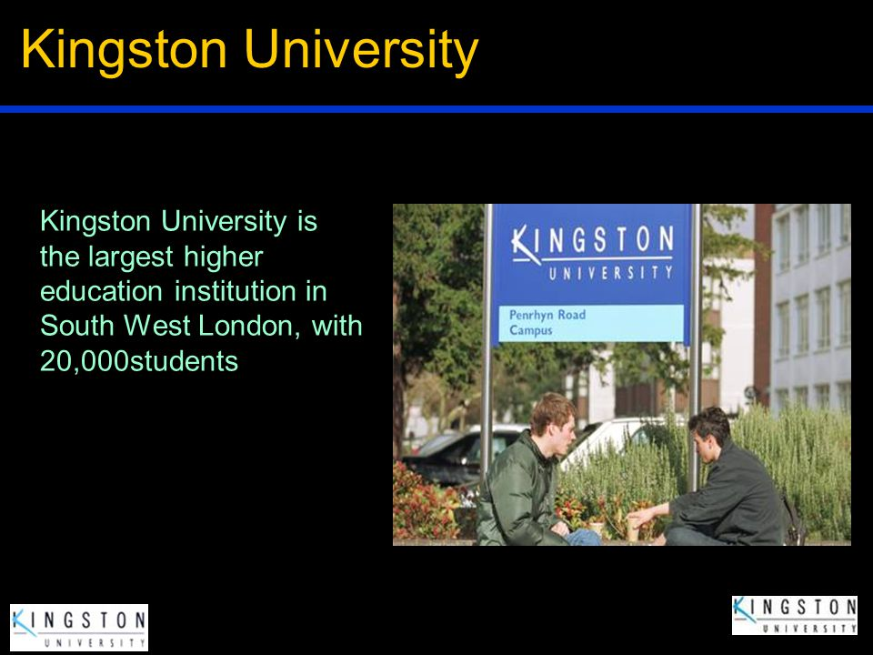 Kingston University Kingston University is the largest higher education institution in South West London, with 20,000students.