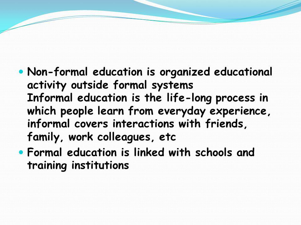 Non-formal education is organized educational activity outside formal systems Informal education is the life-long process in which people learn from everyday experience, informal covers interactions with friends, family, work colleagues, etc