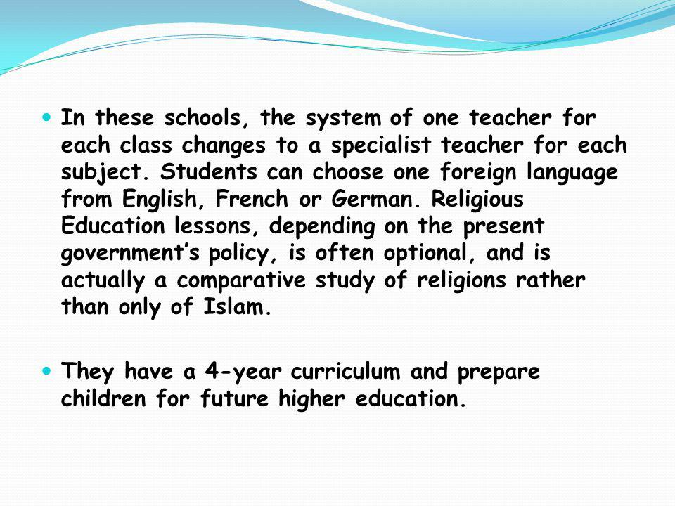 In these schools, the system of one teacher for each class changes to a specialist teacher for each subject. Students can choose one foreign language from English, French or German. Religious Education lessons, depending on the present government's policy, is often optional, and is actually a comparative study of religions rather than only of Islam.