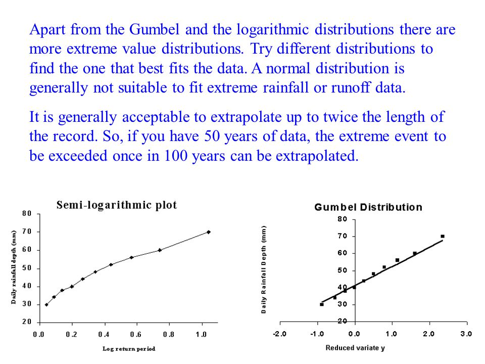 Apart from the Gumbel and the logarithmic distributions there are more extreme value distributions. Try different distributions to find the one that best fits the data. A normal distribution is generally not suitable to fit extreme rainfall or runoff data.