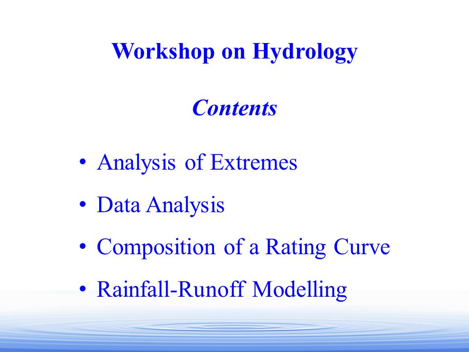 Workshop on Hydrology Contents. Analysis of Extremes. Data Analysis. Composition of a Rating Curve.