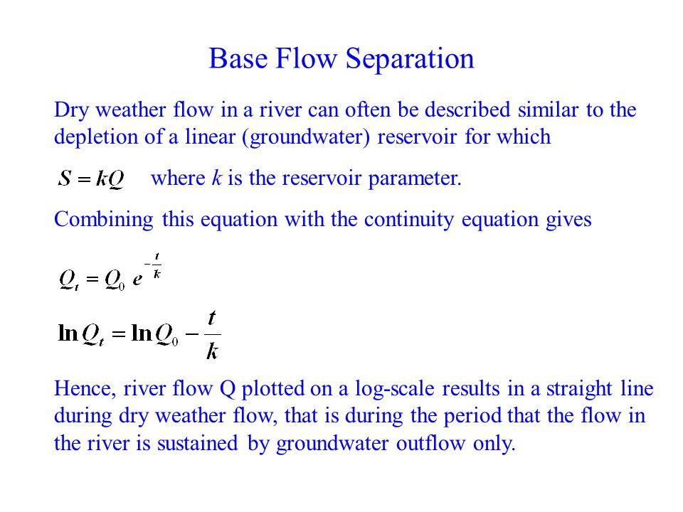 Base Flow Separation Dry weather flow in a river can often be described similar to the depletion of a linear (groundwater) reservoir for which.
