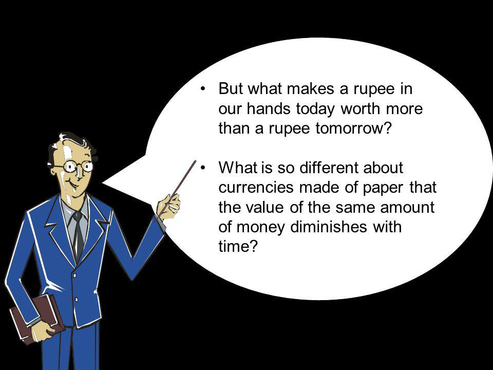 But what makes a rupee in our hands today worth more than a rupee tomorrow