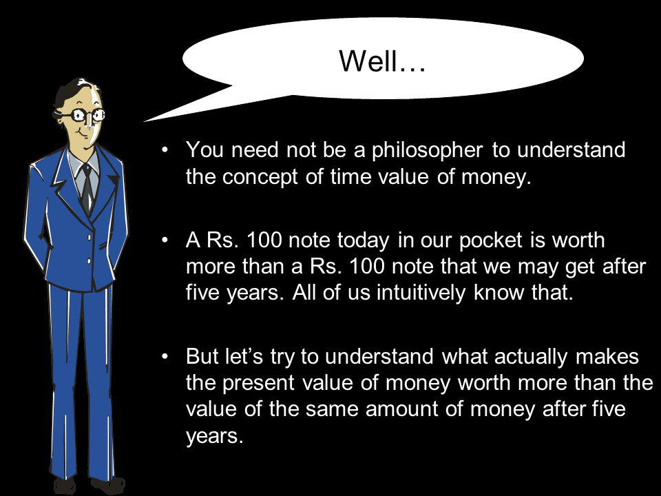 Well… You need not be a philosopher to understand the concept of time value of money.