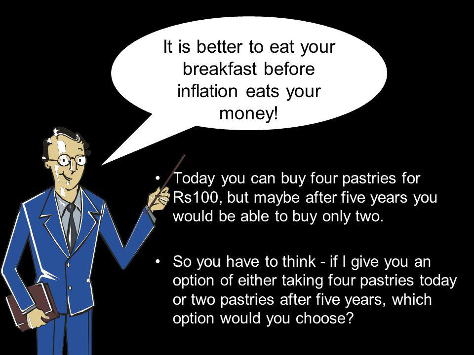 It is better to eat your breakfast before inflation eats your money!