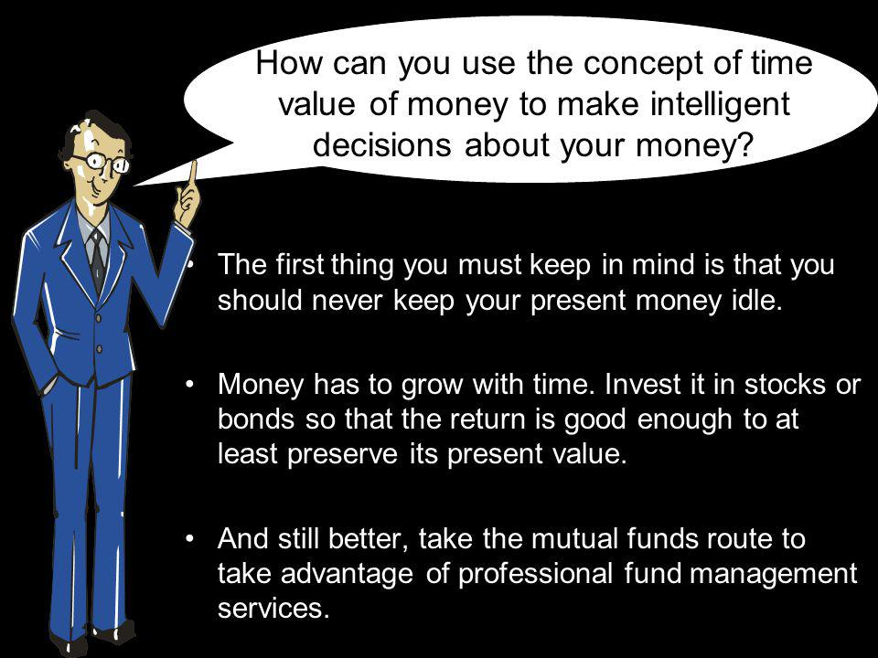 How can you use the concept of time value of money to make intelligent decisions about your money