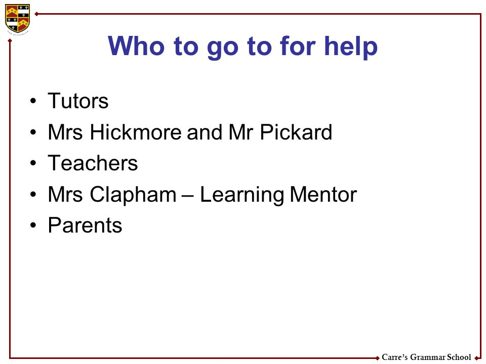 Who to go to for help Tutors Mrs Hickmore and Mr Pickard Teachers