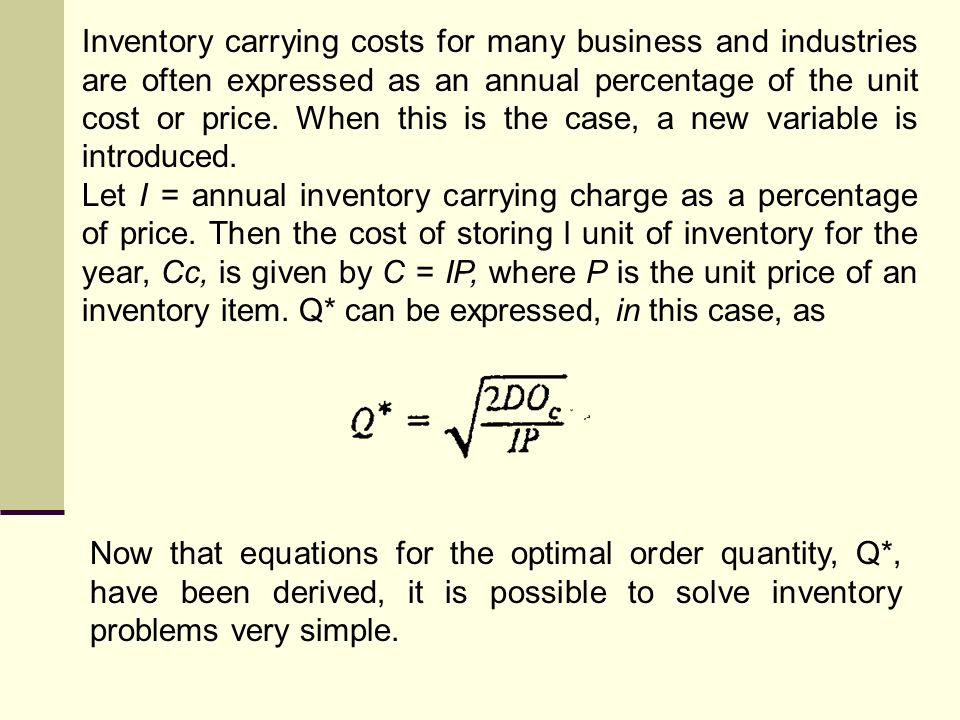 Inventory carrying costs for many business and industries are often expressed as an annual percentage of the unit cost or price. When this is the case, a new variable is introduced.