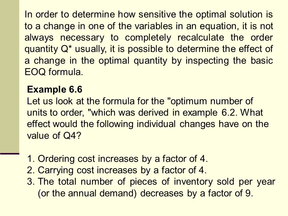 In order to determine how sensitive the optimal solution is to a change in one of the variables in an equation, it is not always necessary to completely recalculate the order quantity Q* usually, it is possible to determine the effect of a change in the optimal quantity by inspecting the basic EOQ formula.