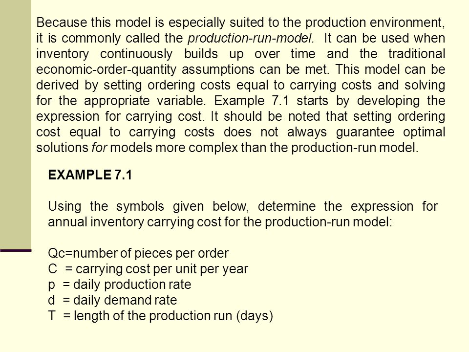 Because this model is especially suited to the production environment, it is commonly called the production-run-model. It can be used when inventory continuously builds up over time and the traditional economic-order-quantity assumptions can be met. This model can be derived by setting ordering costs equal to carrying costs and solving for the appropriate variable. Example 7.1 starts by developing the expression for carrying cost. It should be noted that setting ordering cost equal to carrying costs does not always guarantee optimal solutions for models more complex than the production-run model.