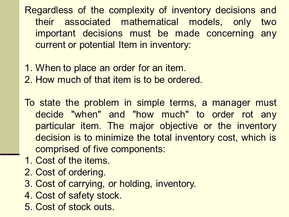 Regardless of the complexity of inventory decisions and their associated mathematical models, only two important decisions must be made concerning any current or potential Item in inventory:
