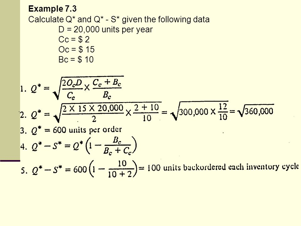 Example 7.3 Calculate Q* and Q* - S* given the following data. D = 20,000 units per year. Cc = $ 2.