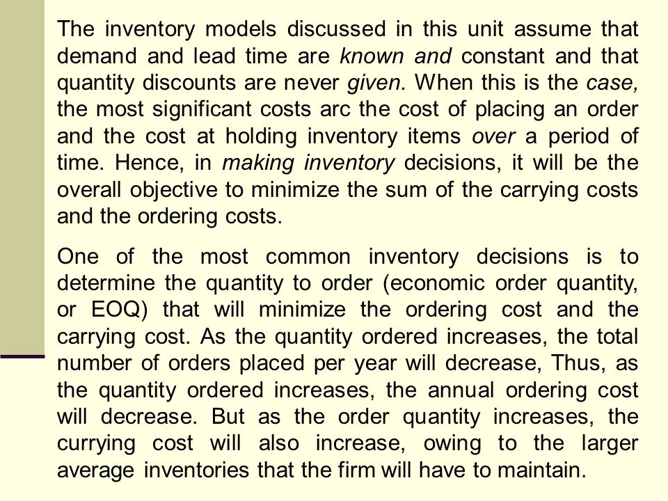 The inventory models discussed in this unit assume that demand and lead time are known and constant and that quantity discounts are never given. When this is the case, the most significant costs arc the cost of placing an order and the cost at holding inventory items over a period of time. Hence, in making inventory decisions, it will be the overall objective to minimize the sum of the carrying costs and the ordering costs.