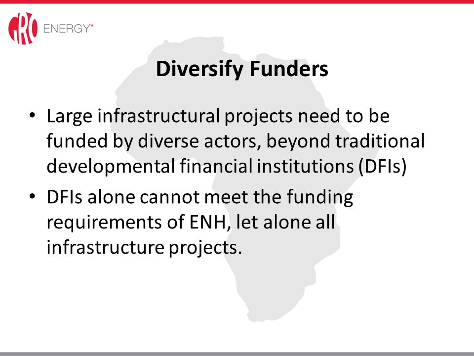 Diversify Funders Large infrastructural projects need to be funded by diverse actors, beyond traditional developmental financial institutions (DFIs)