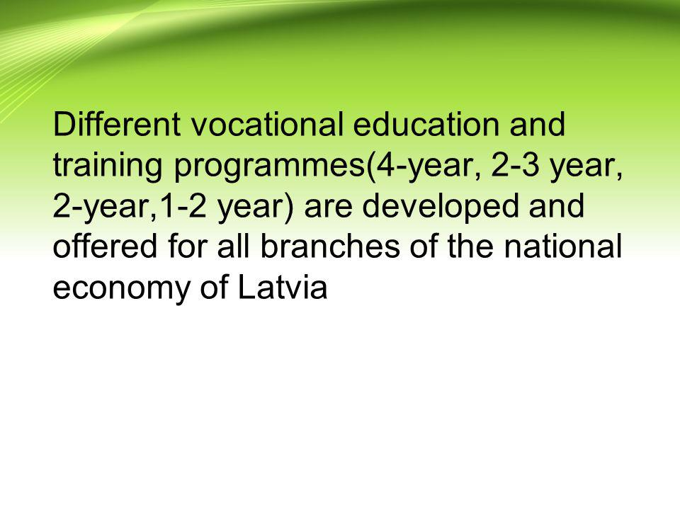 Different vocational education and training programmes(4-year, 2-3 year, 2-year,1-2 year) are developed and offered for all branches of the national economy of Latvia