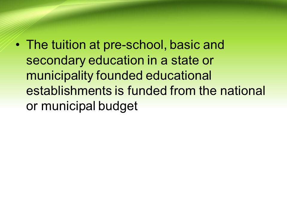 The tuition at pre-school, basic and secondary education in a state or municipality founded educational establishments is funded from the national or municipal budget