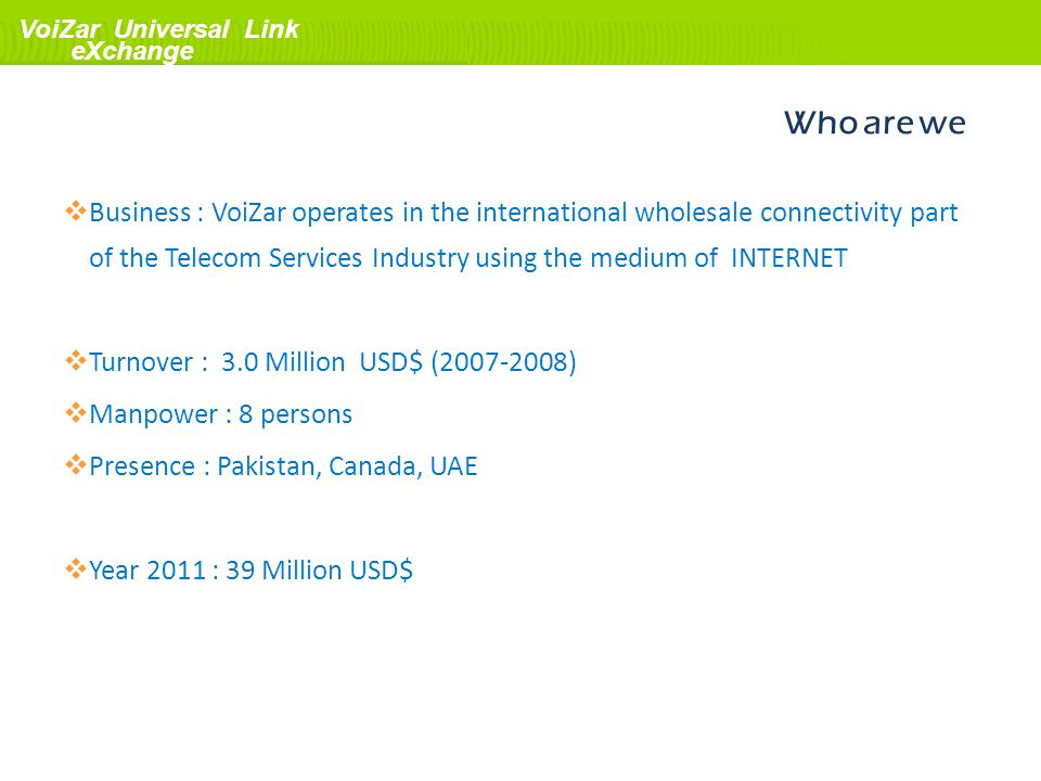 Who are we Business : VoiZar operates in the international wholesale connectivity part of the Telecom Services Industry using the medium of INTERNET.