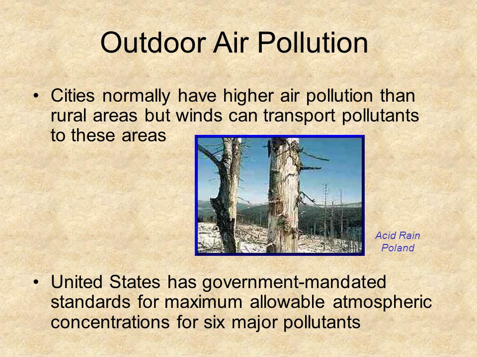 Outdoor Air Pollution Cities normally have higher air pollution than rural areas but winds can transport pollutants to these areas.