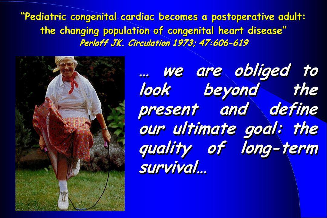 Pediatric congenital cardiac becomes a postoperative adult: the changing population of congenital heart disease Perloff JK. Circulation 1973; 47:606-619