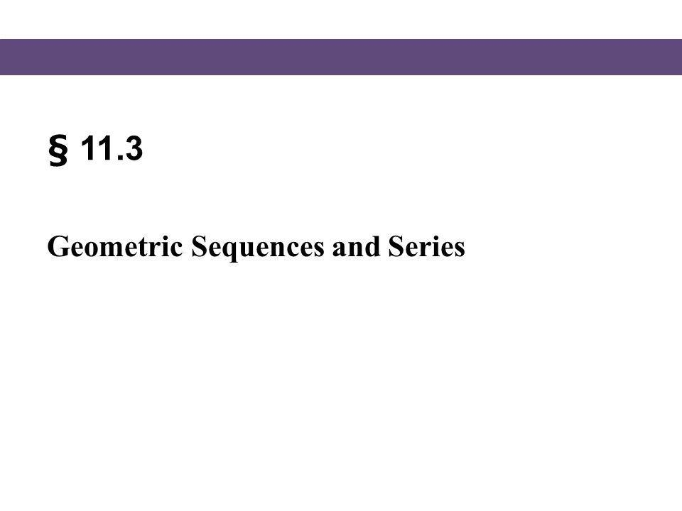 § 11.3 Geometric Sequences and Series