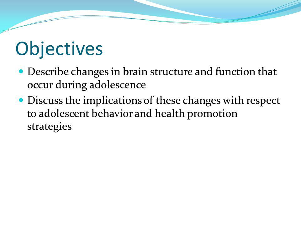 Objectives Describe changes in brain structure and function that occur during adolescence.