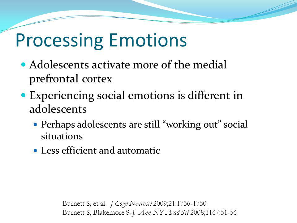 Processing Emotions Adolescents activate more of the medial prefrontal cortex. Experiencing social emotions is different in adolescents.