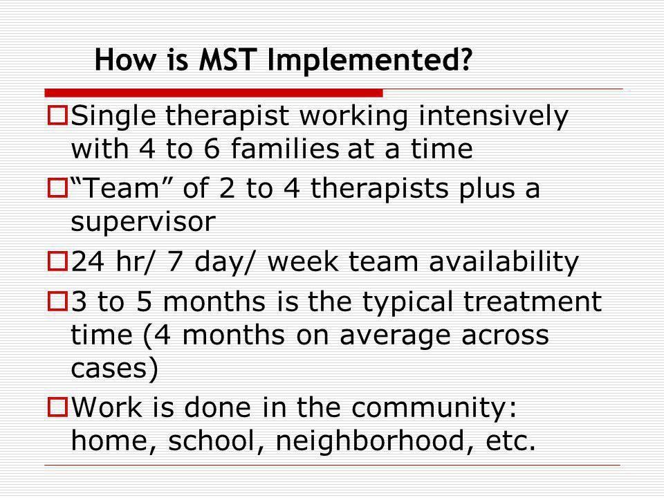 How is MST Implemented Single therapist working intensively with 4 to 6 families at a time. Team of 2 to 4 therapists plus a supervisor.