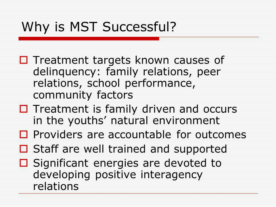 Why is MST Successful Treatment targets known causes of delinquency: family relations, peer relations, school performance, community factors.