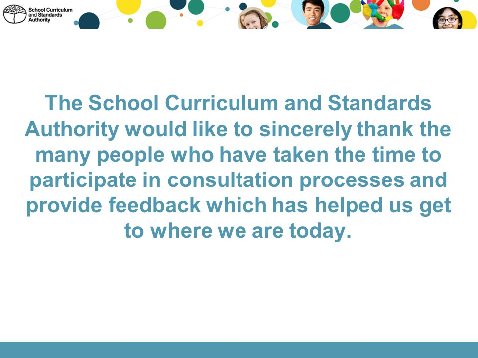 The School Curriculum and Standards Authority would like to sincerely thank the many people who have taken the time to participate in consultation processes and provide feedback which has helped us get to where we are today.