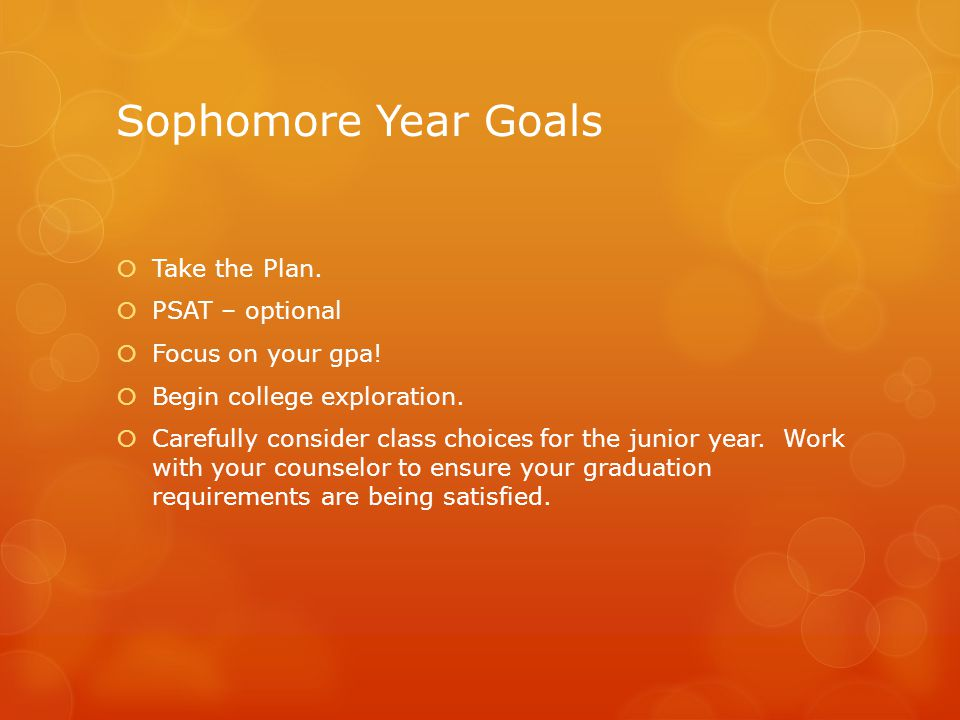 Sophomore Year Goals Take the Plan. PSAT – optional Focus on your gpa!