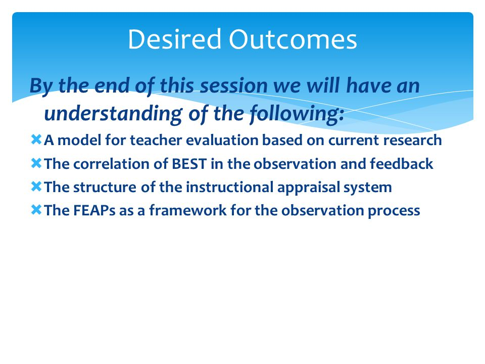 Desired Outcomes By the end of this session we will have an understanding of the following: A model for teacher evaluation based on current research.