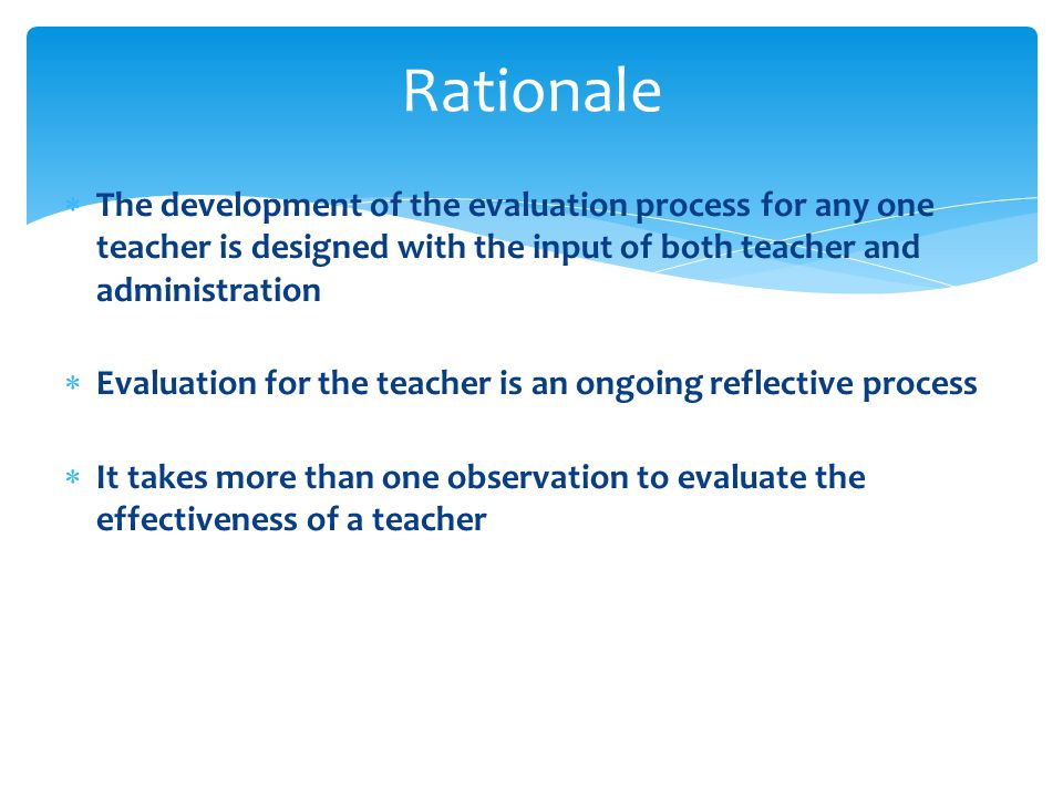 Rationale The development of the evaluation process for any one teacher is designed with the input of both teacher and administration.