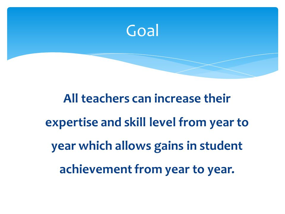 Goal All teachers can increase their expertise and skill level from year to year which allows gains in student achievement from year to year.