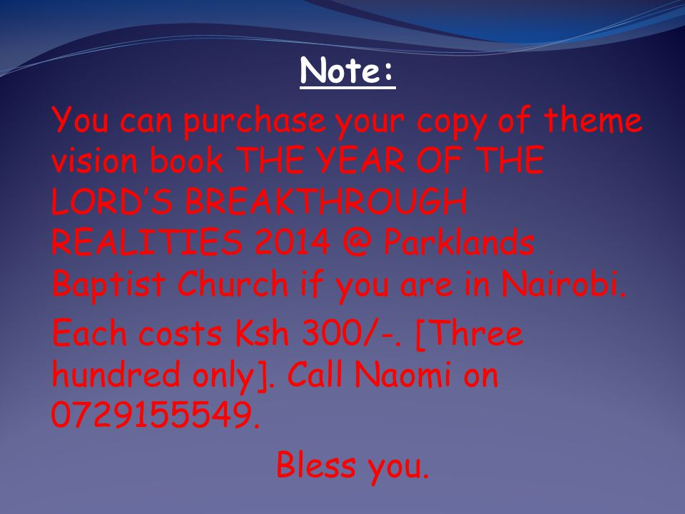 Note: You can purchase your copy of theme vision book THE YEAR OF THE LORD'S BREAKTHROUGH REALITIES 2014 @ Parklands Baptist Church if you are in Nairobi.