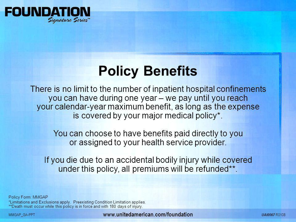 Policy Benefits There is no limit to the number of inpatient hospital confinements. you can have during one year – we pay until you reach.