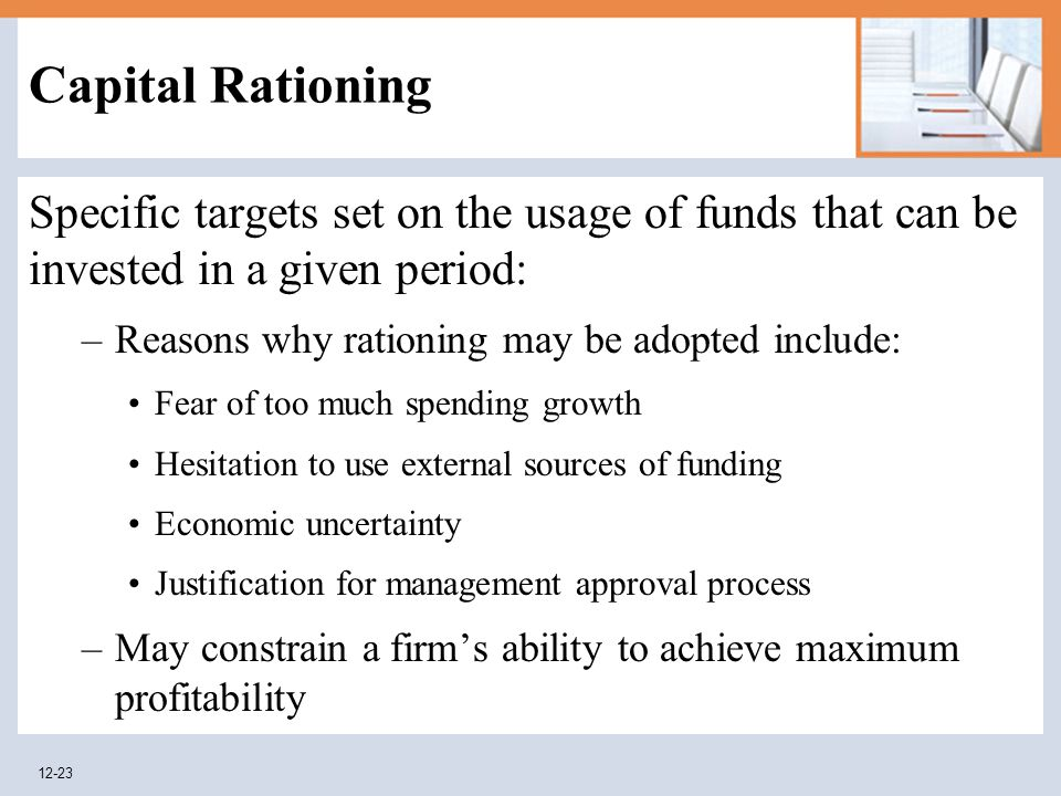 Capital Rationing Specific targets set on the usage of funds that can be invested in a given period: