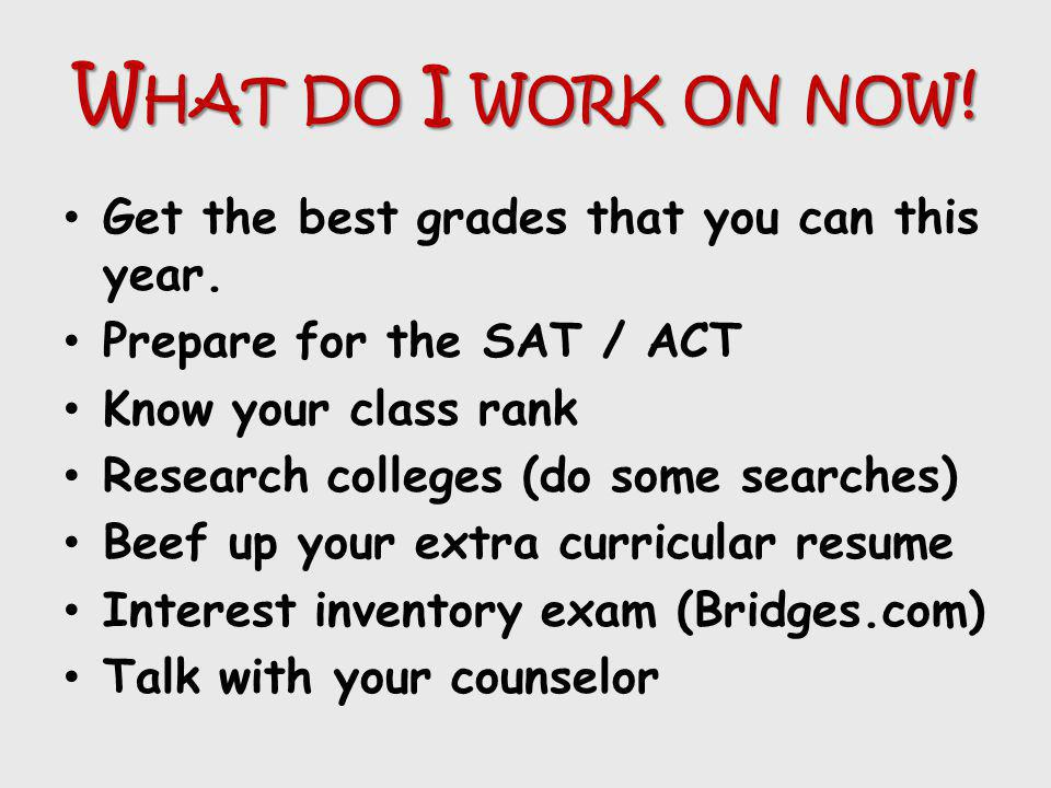 What do I work on now! Get the best grades that you can this year.