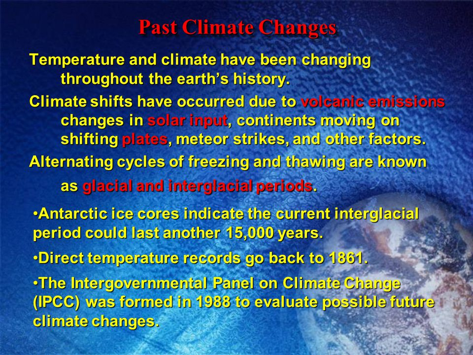 Past Climate Changes Temperature and climate have been changing throughout the earth's history.