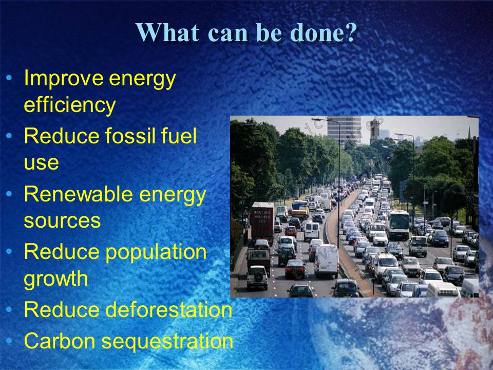 What can be done Improve energy efficiency Reduce fossil fuel use