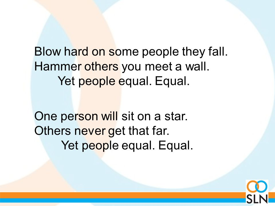 Blow hard on some people they fall. Hammer others you meet a wall