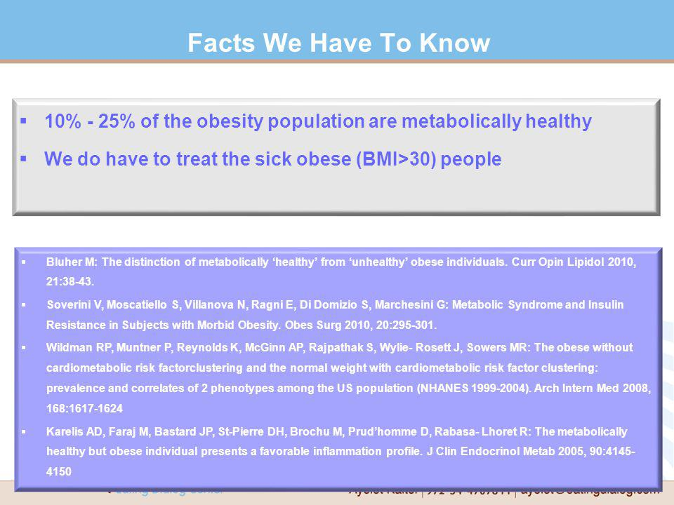 Facts We Have To Know 10% - 25% of the obesity population are metabolically healthy. We do have to treat the sick obese (BMI>30) people.