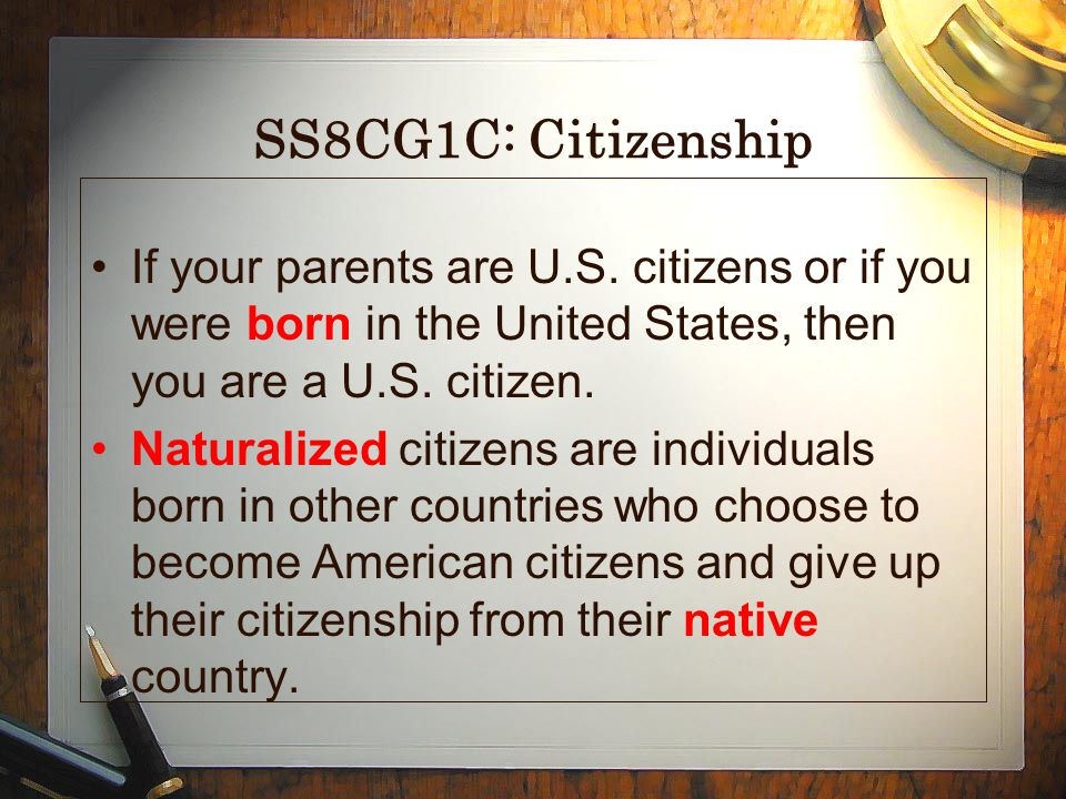 SS8CG1C: Citizenship If your parents are U.S. citizens or if you were born in the United States, then you are a U.S. citizen.
