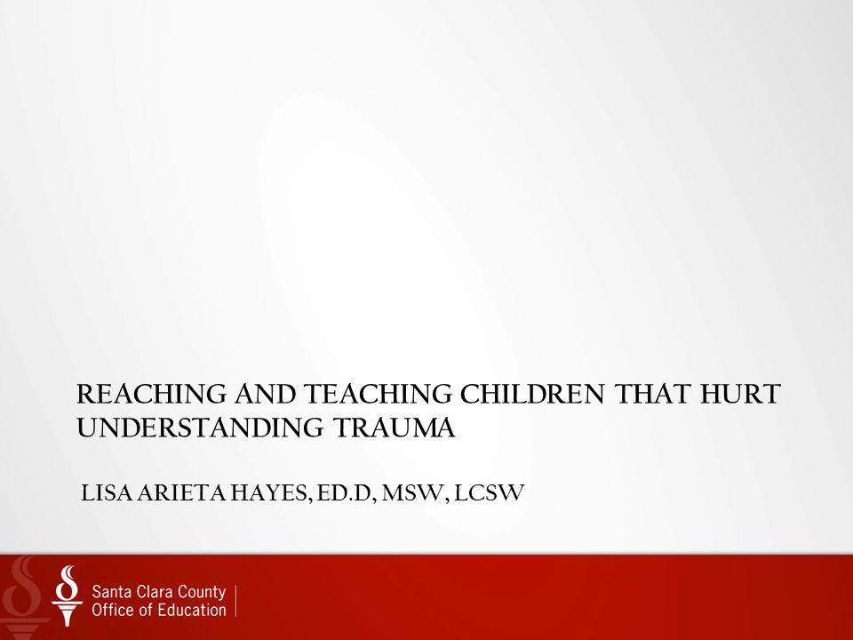 Reaching and teaching Children that Hurt Understanding Trauma Lisa Arieta Hayes, ED.D, MSW, LCSW