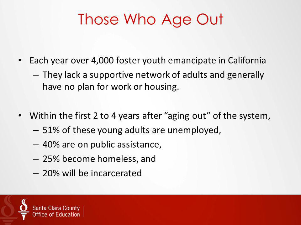Those Who Age Out Each year over 4,000 foster youth emancipate in California.