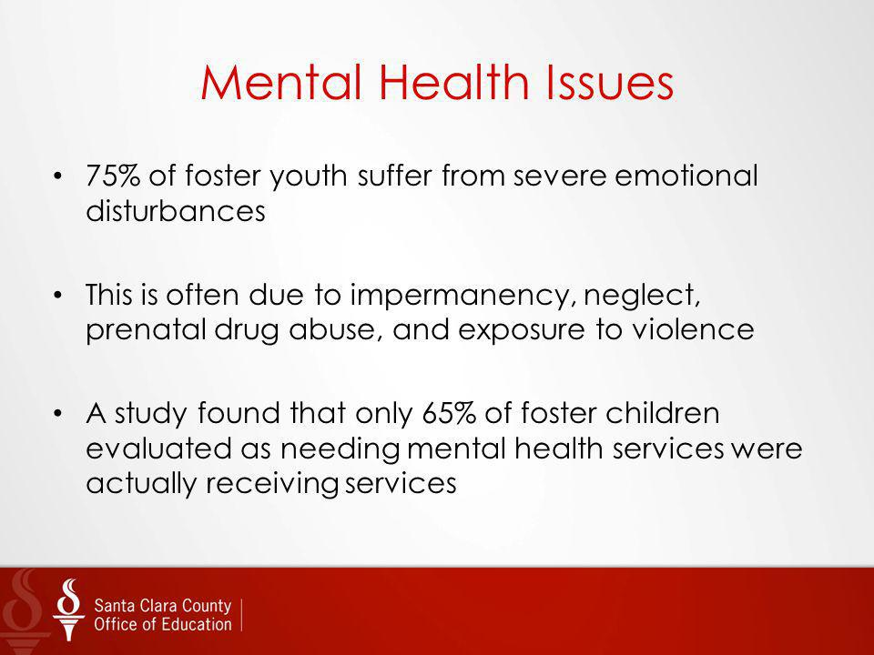 Mental Health Issues 75% of foster youth suffer from severe emotional disturbances.