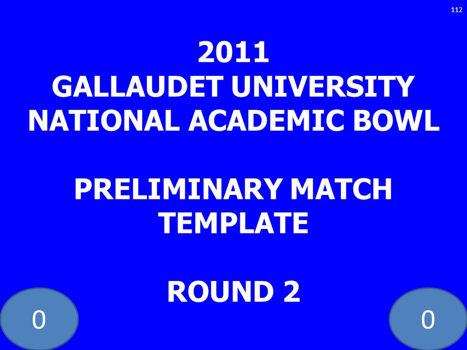2011 GALLAUDET UNIVERSITY NATIONAL ACADEMIC BOWL PRELIMINARY MATCH TEMPLATE ROUND 2